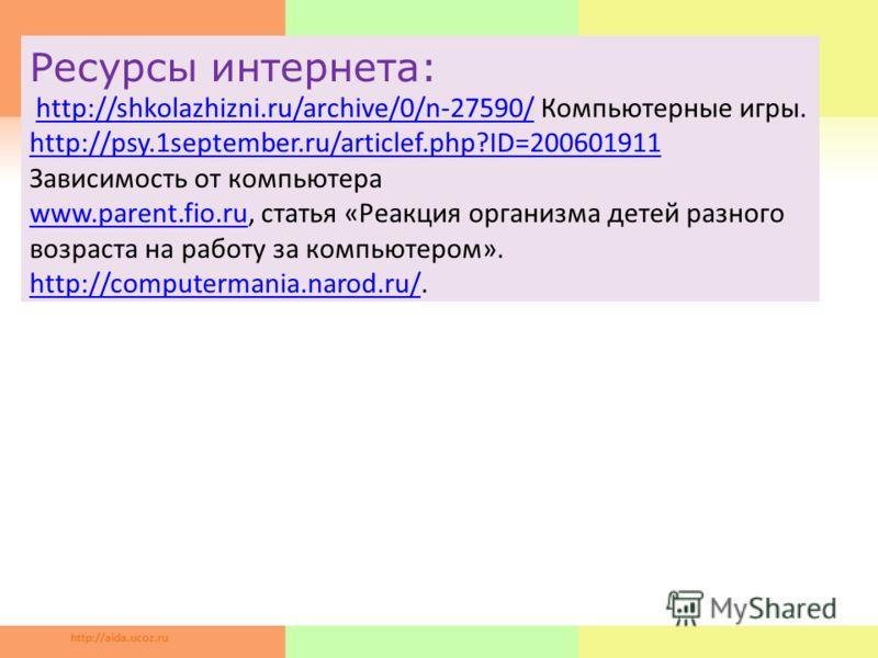 Ресурсы интернета: http://shkolazhizni.ru/archive/0/n-27590/ Компьютерные игры. http://psy.1september.ru/articlef.php?ID=200601911 Зависимость от компьютера www.parent.fio.ru, статья «Реакция организма детей разного возраста на работу за компьютером»