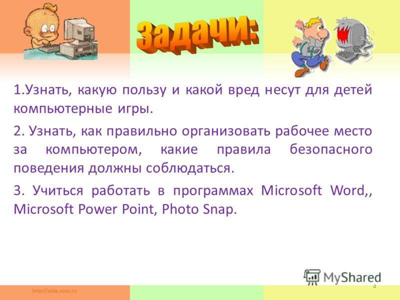 1.Узнать, какую пользу и какой вред несут для детей компьютерные игры. 2. Узнать, как правильно организовать рабочее место за компьютером, какие правила безопасного поведения должны соблюдаться. 3. Учиться работать в программах Microsoft Word,, Micro