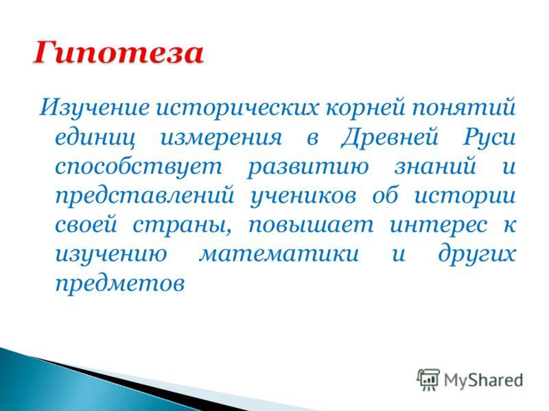 Изучение исторических корней понятий единиц измерения в Древней Руси способствует развитию знаний и представлений учеников об истории своей страны, повышает интерес к изучению математики и других предметов