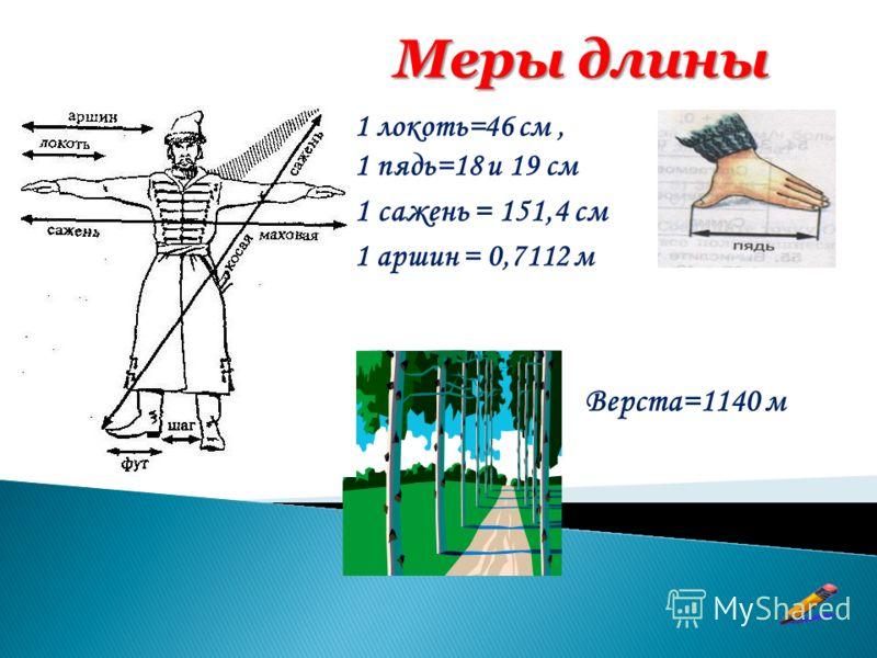 1 локоть=46 см, 1 пядь=18 и 19 см 1 сажень = 151,4 см 1 аршин = 0,7112 м Верста=1140 м Меры длины