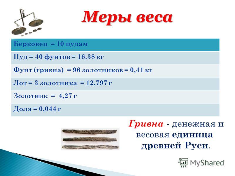 Берковец = 10 пудам Пуд = 40 фунтов = 16.38 кг Фунт (гривна) = 96 золотников = 0,41 кг Лот = 3 золотника = 12,797 г Золотник = 4,27 г Доля = 0,044 г Меры веса Гривна - денежная и весовая единица древней Руси.