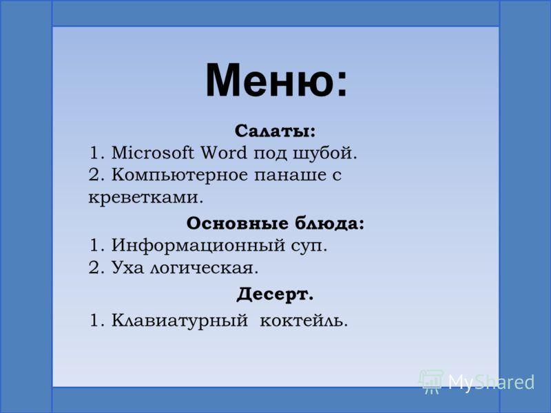 Меню: Салаты: 1. Microsoft Word под шубой. 2. Компьютерное панаше с креветками. Основные блюда: 1. Информационный суп. 2. Уха логическая. Десерт. 1. Клавиатурный коктейль.