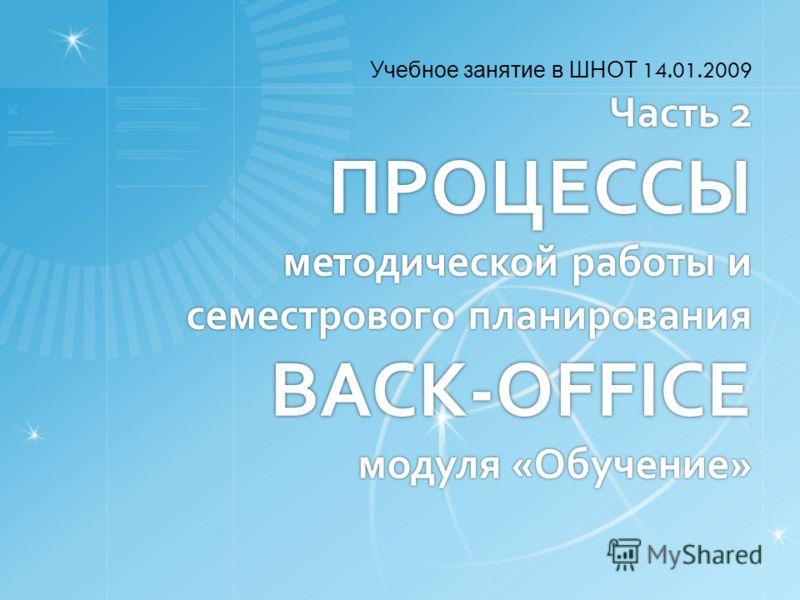 Часть 2 ПРОЦЕССЫ методической работы и семестрового планирования BACK-OFFICE модуля «Обучение» Учебное занятие в ШНОТ 14.01.2009