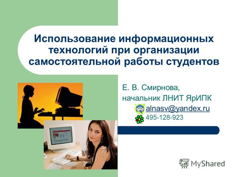 Использование информационных технологий при организации самостоятельной работы студентов Е. В. Смирнова, начальник ЛНИТ ЯрИПК alnasv@yandex.ru 495-128-923