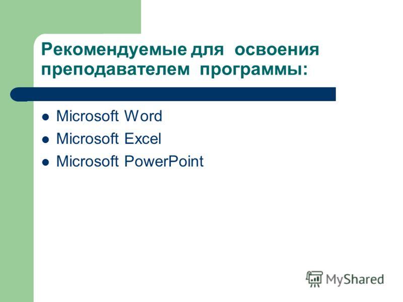 Рекомендуемые для освоения преподавателем программы: Microsoft Word Microsoft Excel Microsoft PowerPoint