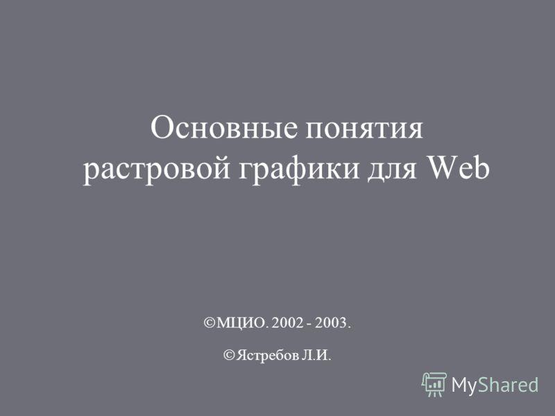 Основные понятия растровой графики для Web МЦИО. 2002 - 2003. Ястребов Л.И.