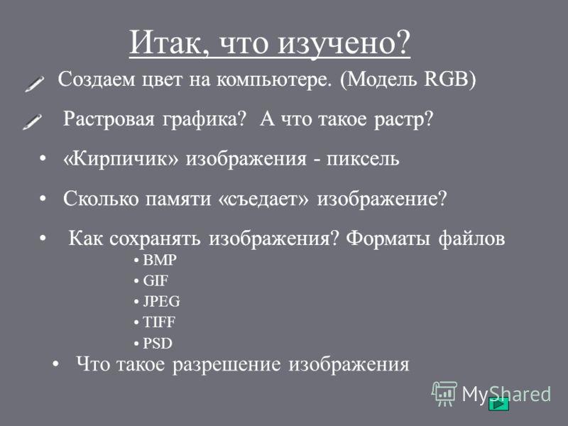 Итак, что изучено? Создаем цвет на компьютере. (Модель RGB) Растровая графика? А что такое растр? «Кирпичик» изображения - пиксель Сколько памяти «съедает» изображение? Как сохранять изображения? Форматы файлов BMP GIF JPEG TIFF PSD Что такое разреше