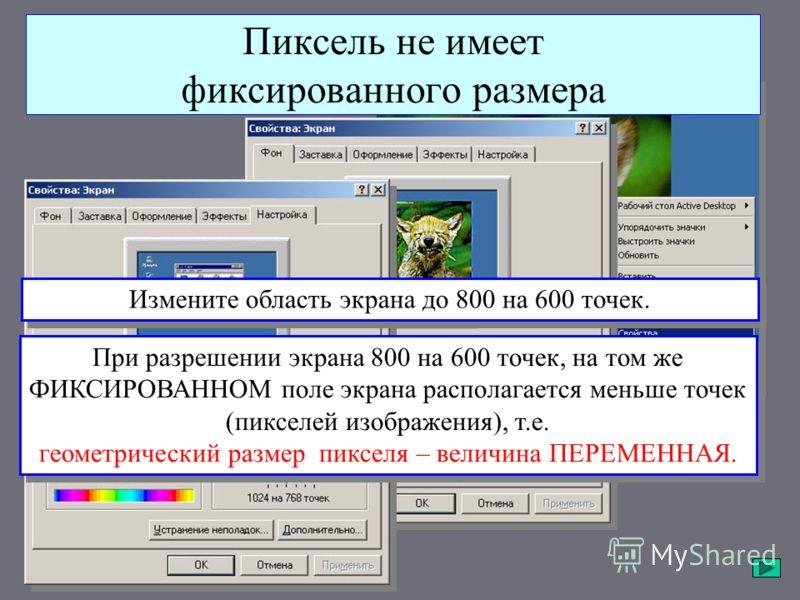 Пиксель не имеет фиксированного размера При разрешении экрана 800 на 600 точек, на том же ФИКСИРОВАННОМ поле экрана располагается меньше точек (пикселей изображения), т.е. геометрический размер пикселя – величина ПЕРЕМЕННАЯ. Измените область экрана д