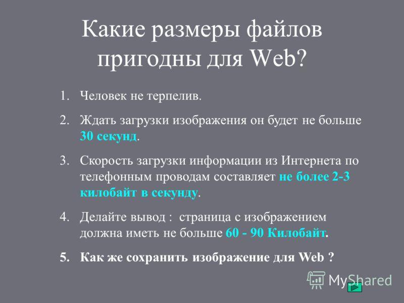 Какие размеры файлов пригодны для Web? 1.Человек не терпелив. 2.Ждать загрузки изображения он будет не больше 30 секунд. 3.Скорость загрузки информации из Интернета по телефонным проводам составляет не более 2-3 килобайт в секунду. 4.Делайте вывод :