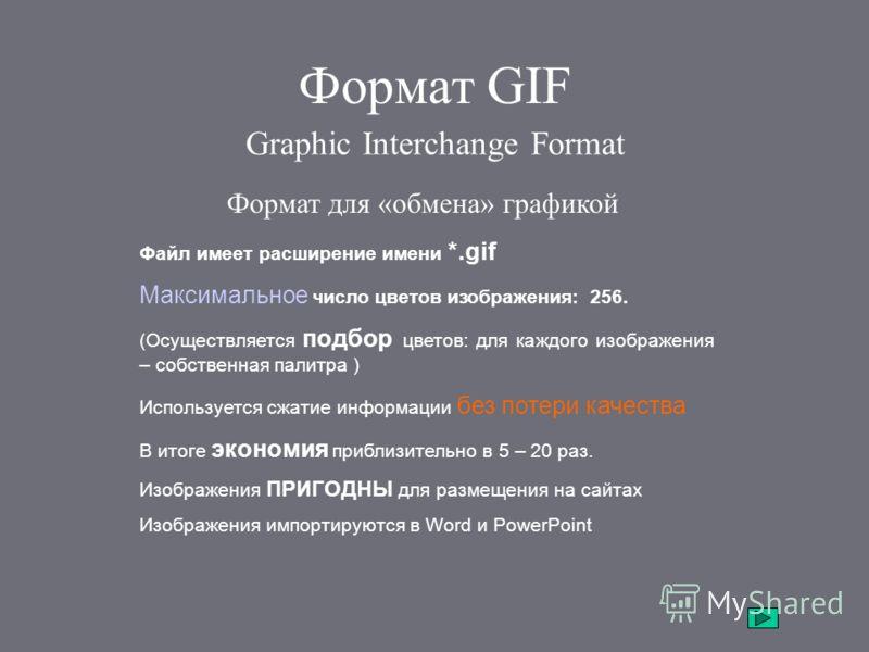 Формат GIF Graphic Interchange Format Формат для «обмена» графикой Файл имеет расширение имени *.gif Максимальное число цветов изображения: 256. (Осуществляется подбор цветов: для каждого изображения – собственная палитра ) Используется сжатие информ
