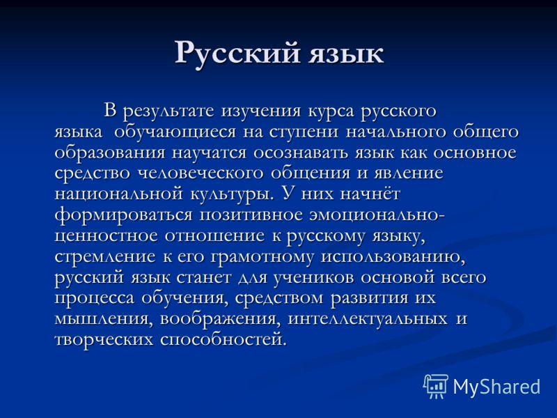 Русский язык В результате изучения курса русского языка обучающиеся на ступени начального общего образования научатся осознавать язык как основное средство человеческого общения и явление национальной культуры. У них начнёт формироваться позитивное э