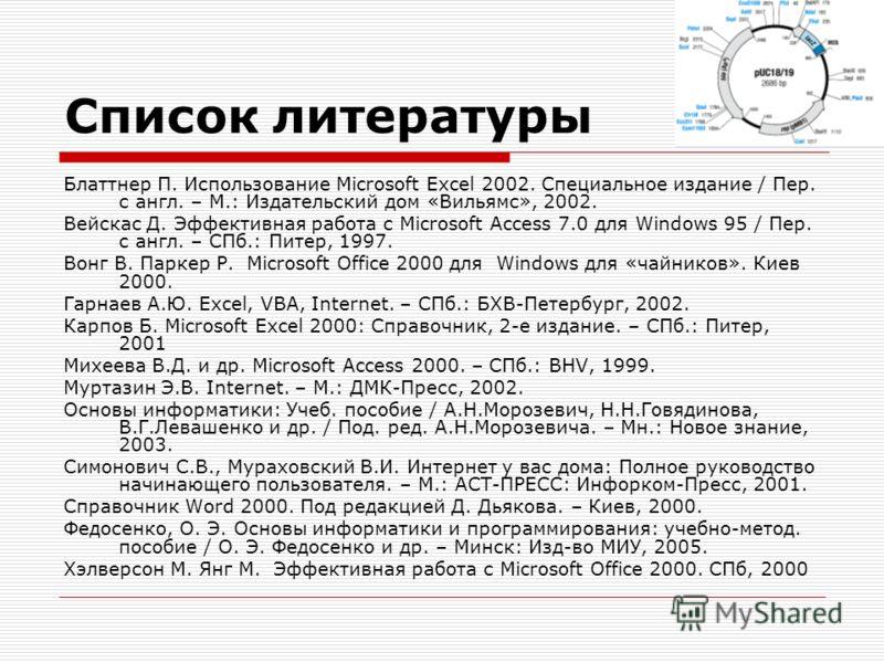 Список литературы Блаттнер П. Использование Microsoft Excel 2002. Специальное издание / Пер. с англ. – М.: Издательский дом «Вильямс», 2002. Вейскас Д. Эффективная работа с Microsoft Access 7.0 для Windows 95 / Пер. с англ. – СПб.: Питер, 1997. Вонг