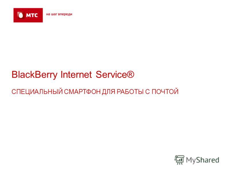 BlackBerry Internet Service® СПЕЦИАЛЬНЫЙ СМАРТФОН ДЛЯ РАБОТЫ С ПОЧТОЙ