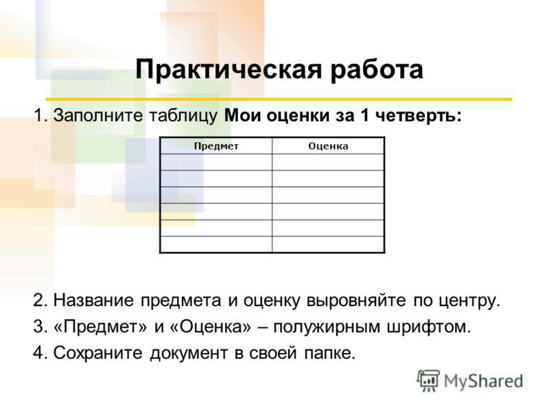 Практическая работа 1. Заполните таблицу Мои оценки за 1 четверть: 2. Название предмета и оценку выровняйте по центру. 3. «Предмет» и «Оценка» – полужирным шрифтом. 4. Сохраните документ в своей папке. ПредметОценка