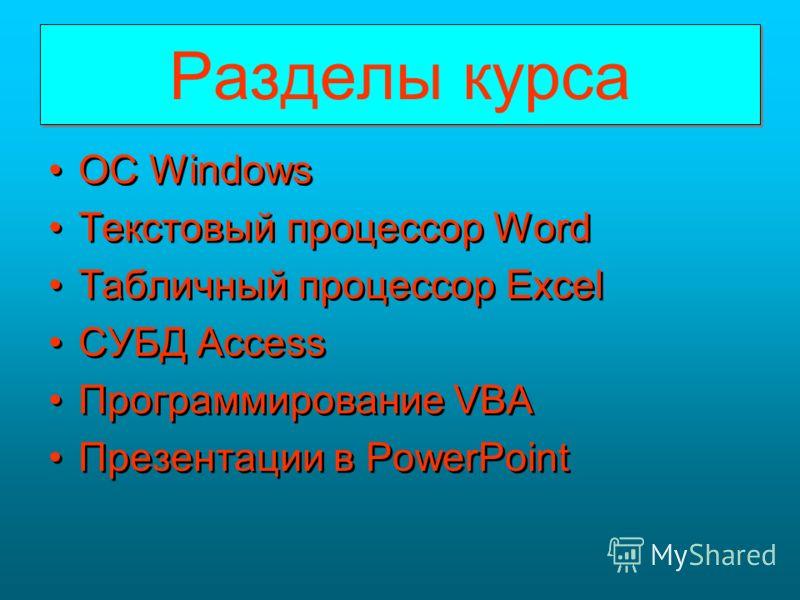 Разделы курса Разделы курса OC Windows Текстовый процессор Word Табличный процессор Excel СУБД Access Программирование VBA Презентации в PowerPoint OC Windows Текстовый процессор Word Табличный процессор Excel СУБД Access Программирование VBA Презент