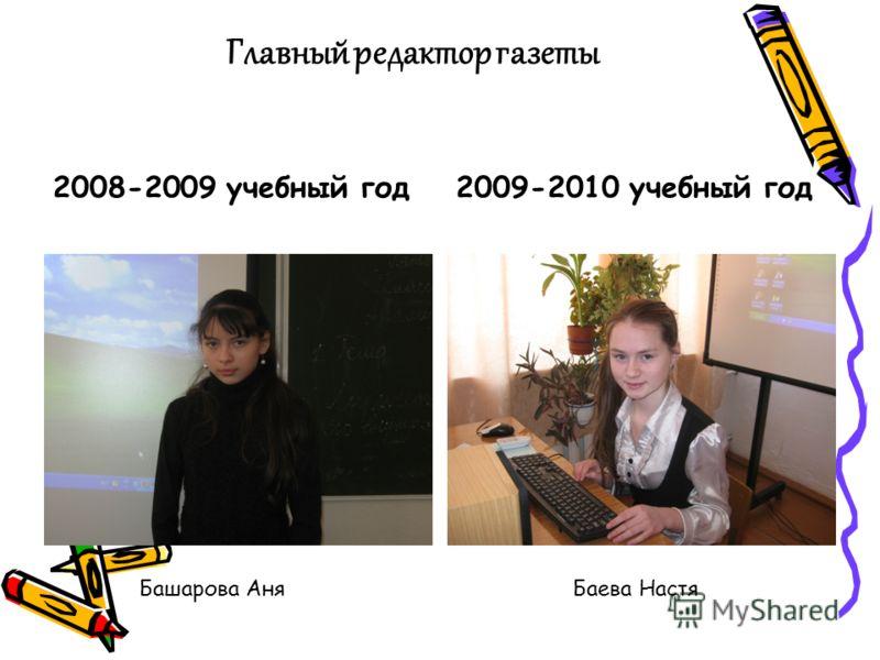 Главный редактор газеты 2008-2009 учебный год2009-2010 учебный год Башарова АняБаева Настя