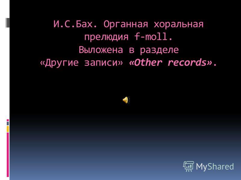 И.С.Бах. Органная хоральная прелюдия f-moll. Выложена в разделе «Другие записи» «Other records».