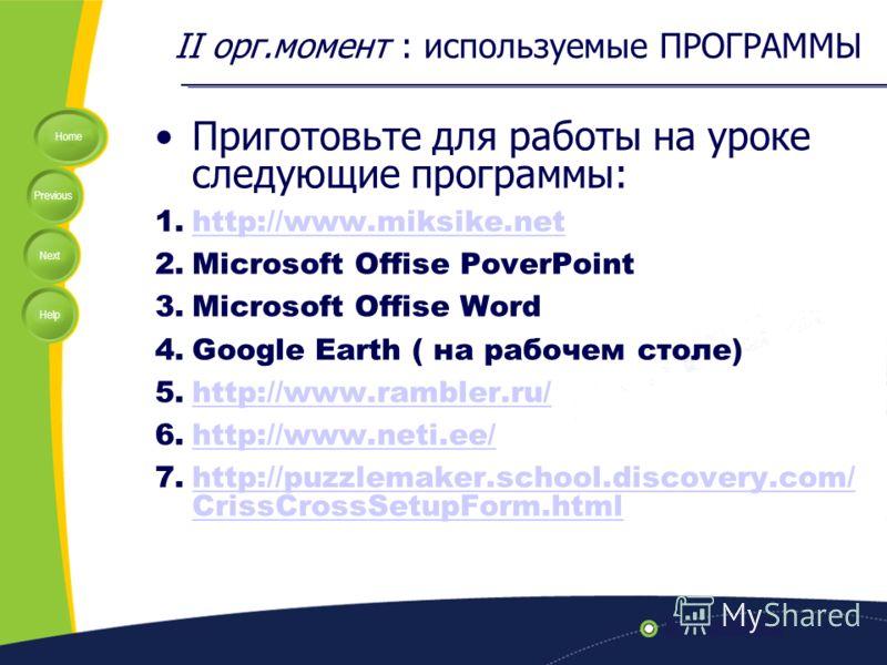 Home Previous Next Help II орг.момент : используемые ПРОГРАММЫ Приготовьте для работы на уроке следующие программы: 1.http://www.miksike.nethttp://www.miksike.net 2.Microsoft Offise PoverPoint 3.Microsoft Offise Word 4.Google Earth ( на рабочем столе
