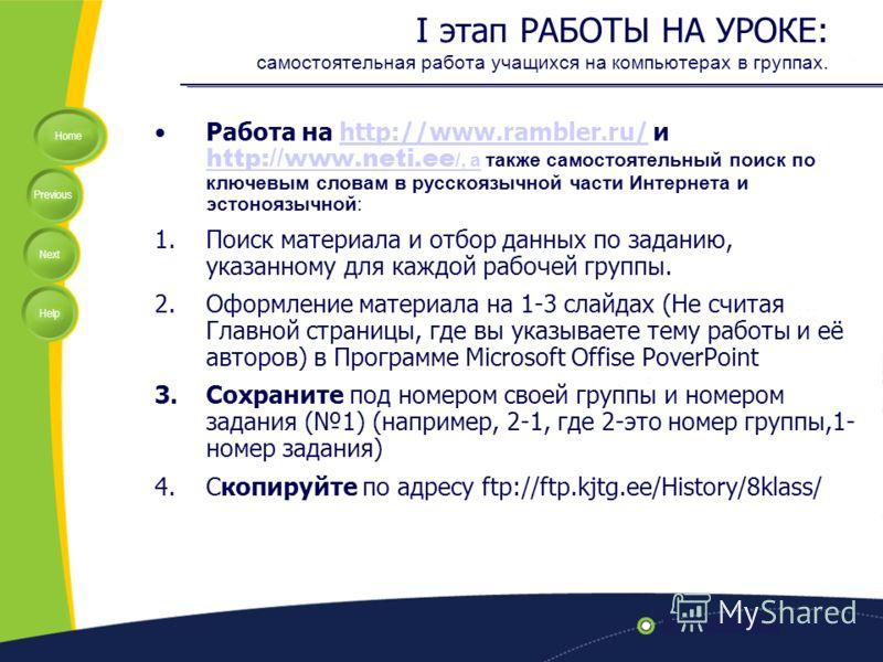 Home Previous Next Help I этап РАБОТЫ НА УРОКЕ: самостоятельная работа учащихся на компьютерах в группах. Работа на http://www.rambler.ru/ и http://www.neti.ee /, а также самостоятельный поиск по ключевым словам в русскоязычной части Интернета и эсто