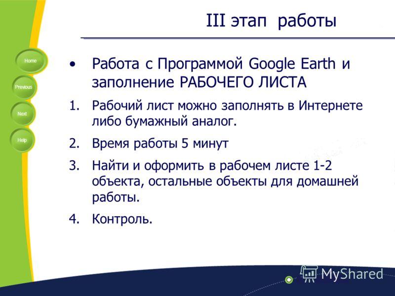 Home Previous Next Help III этап работы Работа с Программой Google Earth и заполнение РАБОЧЕГО ЛИСТА 1.Рабочий лист можно заполнять в Интернете либо бумажный аналог. 2.Время работы 5 минут 3.Найти и оформить в рабочем листе 1-2 объекта, остальные объ