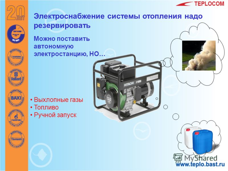 Электроснабжение системы отопления надо резервировать Можно поставить автономную электростанцию, НО… Выхлопные газы Топливо Ручной запуск