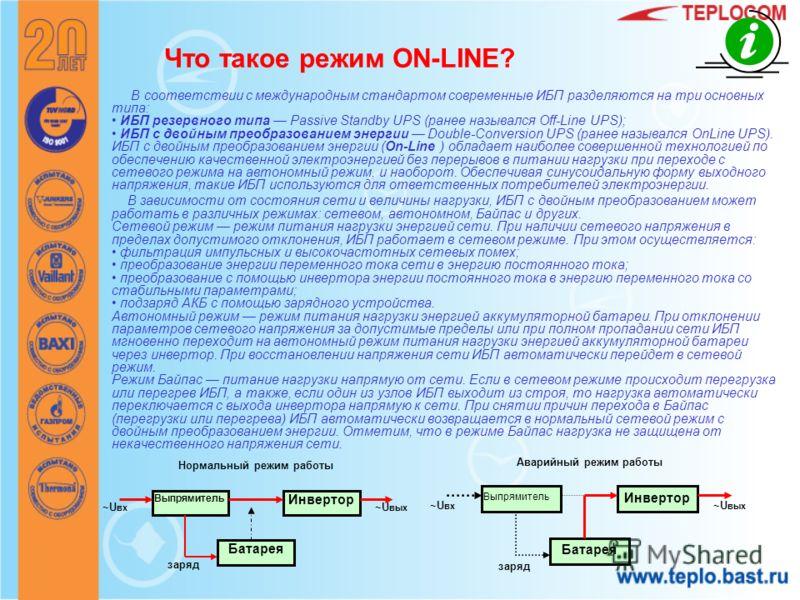 Что такое режим ON-LINE? В соответствии с международным стандартом современные ИБП разделяются на три основных типа: ИБП резервного типа Passive Standby UPS (ранее назывался Off-Line UPS); ИБП с двойным преобразованием энергии Double-Conversion UPS (