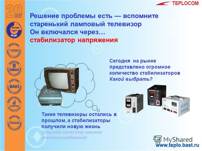 Решение проблемы есть вспомните старенький ламповый телевизор Он включался через… стабилизатор напряжения Такие телевизоры остались в прошлом, а стабилизаторы получили новую жизнь (спасибо качеству нашего электроснабжения) Сегодня на рынке представле