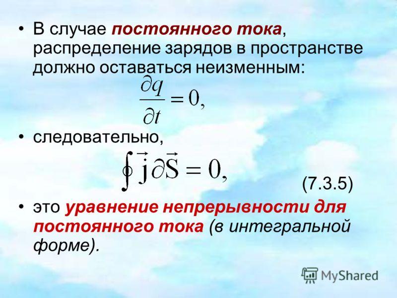 В случае постоянного тока, распределение зарядов в пространстве должно оставаться неизменным: следовательно, (7.3.5) это уравнение непрерывности для постоянного тока (в интегральной форме).