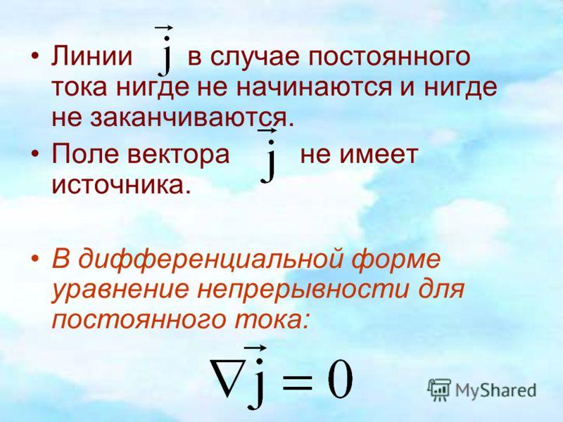 Линии в случае постоянного тока нигде не начинаются и нигде не заканчиваются. Поле вектора не имеет источника. В дифференциальной форме уравнение непрерывности для постоянного тока: