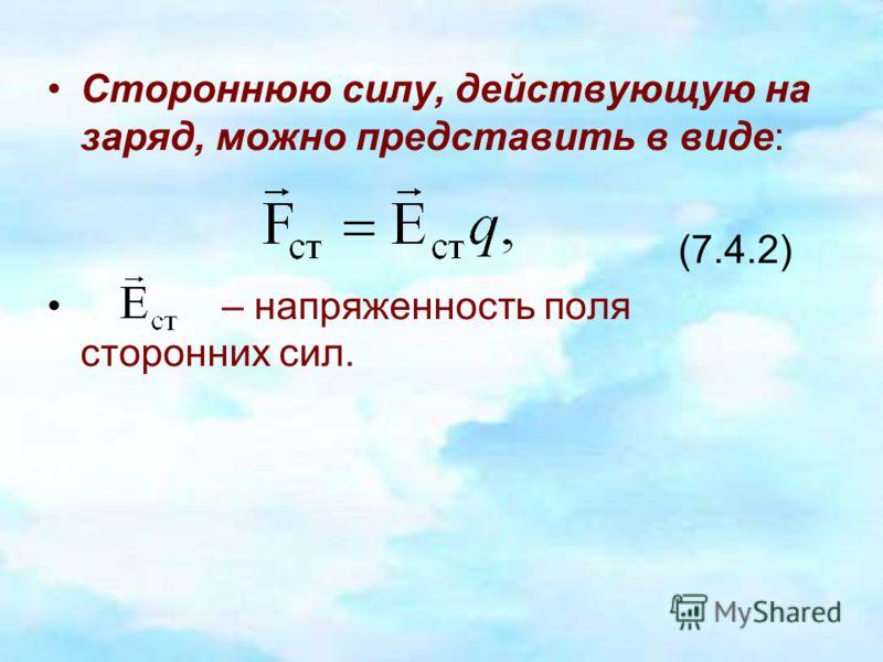 Стороннюю силу, действующую на заряд, можно представить в виде: (7.4.2) – напряженность поля сторонних сил.