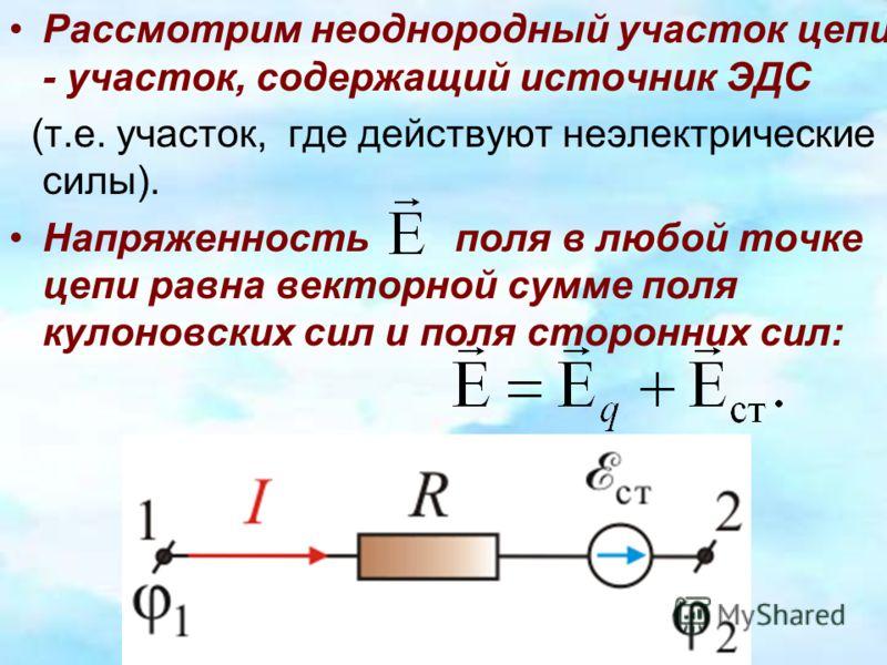Рассмотрим неоднородный участок цепи - участок, содержащий источник ЭДС (т.е. участок, где действуют неэлектрические силы). Напряженность поля в любой точке цепи равна векторной сумме поля кулоновских сил и поля сторонних сил: