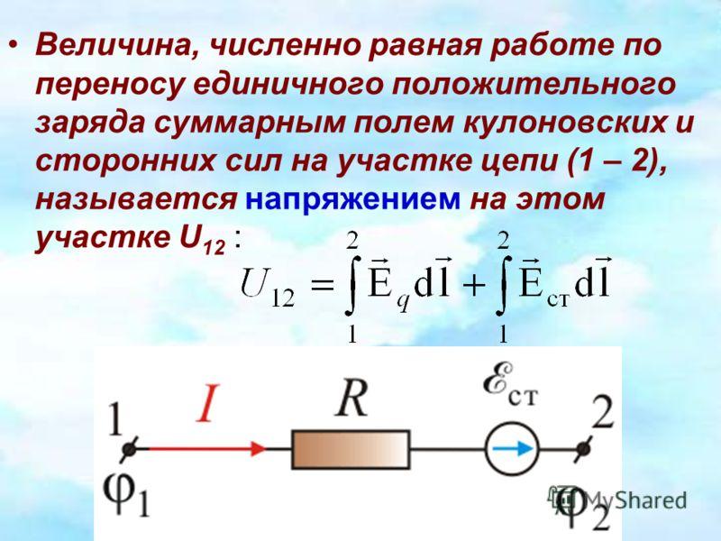 Величина, численно равная работе по переносу единичного положительного заряда суммарным полем кулоновских и сторонних сил на участке цепи (1 – 2), называется напряжением на этом участке U 12 :