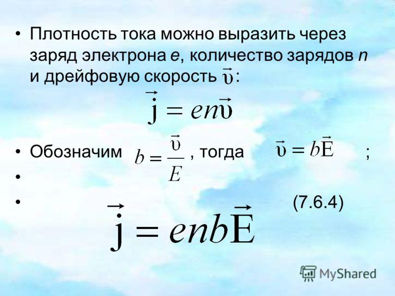Плотность тока можно выразить через заряд электрона е, количество зарядов n и дрейфовую скорость : Обозначим, тогда ; (7.6.4)