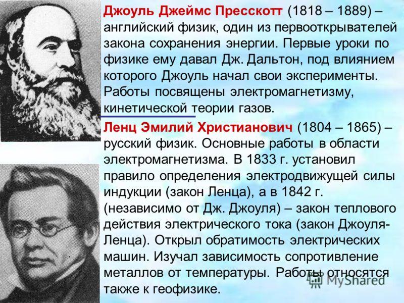 Джоуль Джеймс Пресскотт (1818 – 1889) – английский физик, один из первооткрывателей закона сохранения энергии. Первые уроки по физике ему давал Дж. Дальтон, под влиянием которого Джоуль начал свои эксперименты. Работы посвящены электромагнетизму, кин