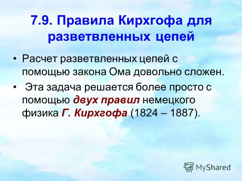 7.9. Правила Кирхгофа для разветвленных цепей Расчет разветвленных цепей с помощью закона Ома довольно сложен. Эта задача решается более просто с помощью двух правил немецкого физика Г. Кирхгофа (1824 – 1887).