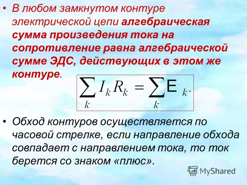 В любом замкнутом контуре электрической цепи алгебраическая сумма произведения тока на сопротивление равна алгебраической сумме ЭДС, действующих в этом же контуре. Обход контуров осуществляется по часовой стрелке, если направление обхода совпадает с
