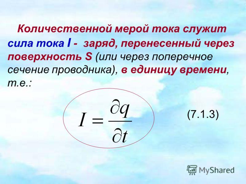 Количественной мерой тока служит сила тока I - заряд, перенесенный через поверхность S (или через поперечное сечение проводника), в единицу времени, т.е.: (7.1.3)