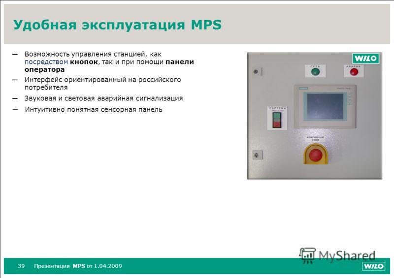 39Презентация MPS от 1.04.2009 Удобная эксплуатация MPS Возможность управления станцией, как посредством кнопок, так и при помощи панели оператора Интерфейс ориентированный на российского потребителя Звуковая и световая аварийная сигнализация Интуити