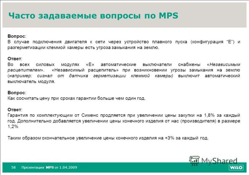58Презентация MPS от 1.04.2009 Часто задаваемые вопросы по MPS Вопрос: В случае подключения двигателя к сети через устройство плавного пуска (конфигурация E) и разгерметизации клеммой камеры есть угроза замыкания на землю. Ответ: Во всех силовых моду