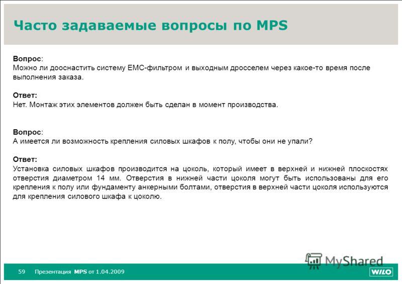 59Презентация MPS от 1.04.2009 Часто задаваемые вопросы по MPS Вопрос: Можно ли дооснастить систему ЕМС-фильтром и выходным дросселем через какое-то время после выполнения заказа. Ответ: Нет. Монтаж этих элементов должен быть сделан в момент производ