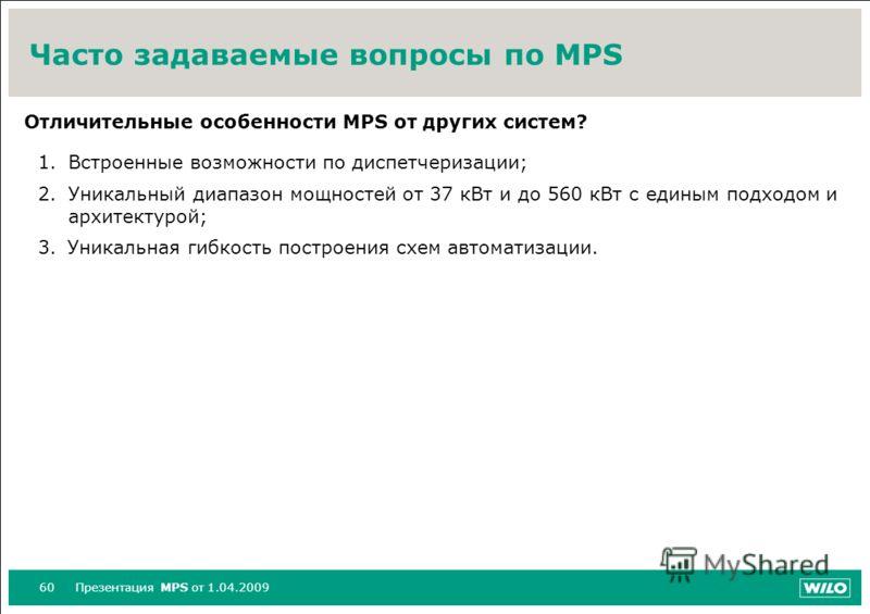 60Презентация MPS от 1.04.2009 Часто задаваемые вопросы по MPS Отличительные особенности MPS от других систем? 1.Встроенные возможности по диспетчеризации; 2.Уникальный диапазон мощностей от 37 кВт и до 560 кВт с единым подходом и архитектурой; 3.Уни