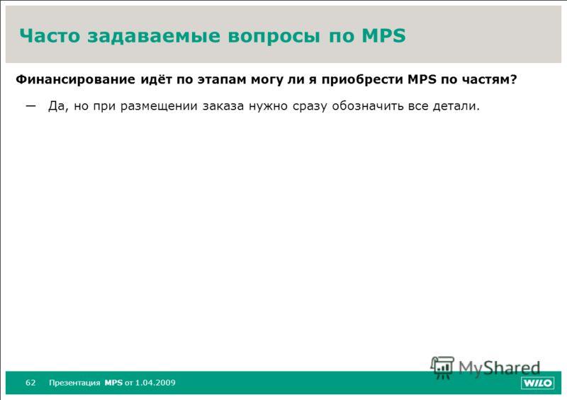 62Презентация MPS от 1.04.2009 Часто задаваемые вопросы по MPS Финансирование идёт по этапам могу ли я приобрести MPS по частям? Да, но при размещении заказа нужно сразу обозначить все детали.