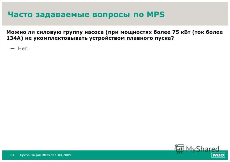 64Презентация MPS от 1.04.2009 Часто задаваемые вопросы по MPS Можно ли силовую группу насоса (при мощностях более 75 кВт (ток более 134A) не укомплектовывать устройством плавного пуска? Нет.