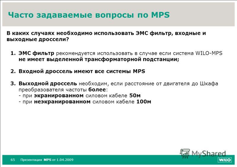 65Презентация MPS от 1.04.2009 Часто задаваемые вопросы по MPS В каких случаях необходимо использовать ЭМС фильтр, входные и выходные дроссели? 1.ЭМС фильтр рекомендуется использовать в случае если система WILO-MPS не имеет выделенной трансформаторно