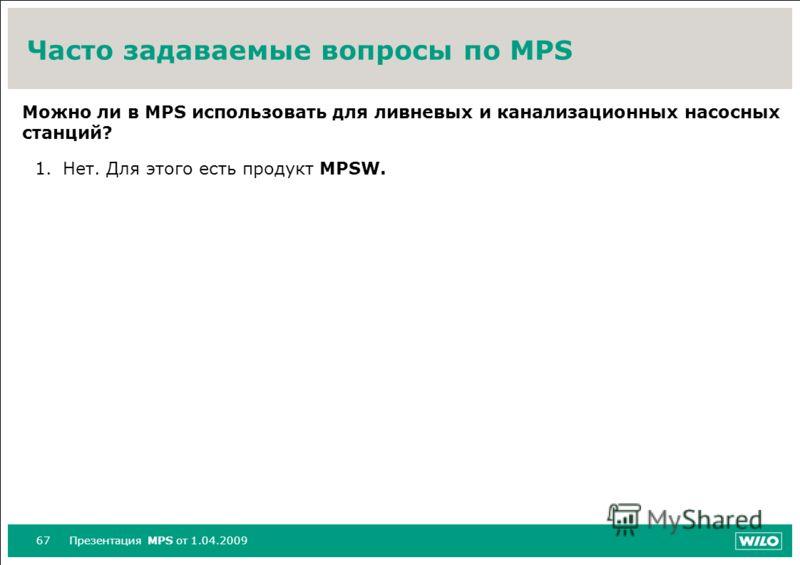 67Презентация MPS от 1.04.2009 Часто задаваемые вопросы по MPS Можно ли в MPS использовать для ливневых и канализационных насосных станций? 1.Нет. Для этого есть продукт MPSW.
