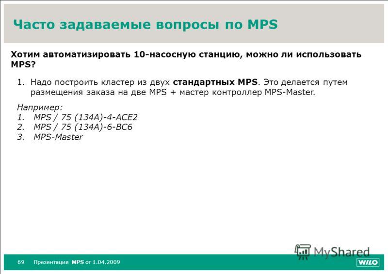 69Презентация MPS от 1.04.2009 Часто задаваемые вопросы по MPS Хотим автоматизировать 10-насосную станцию, можно ли использовать MPS? 1.Надо построить кластер из двух стандартных MPS. Это делается путем размещения заказа на две MPS + мастер контролле