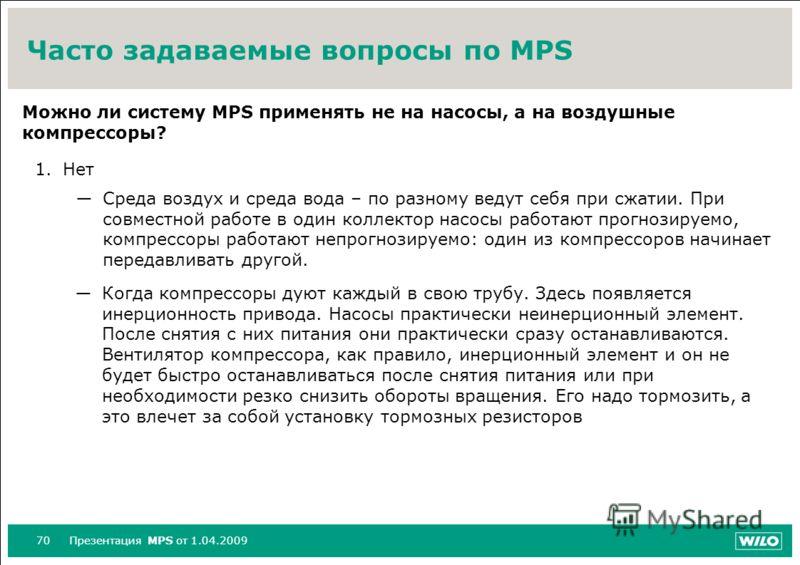 70Презентация MPS от 1.04.2009 Часто задаваемые вопросы по MPS Можно ли систему МPS применять не на насосы, а на воздушные компрессоры? 1.Нет Среда воздух и среда вода – по разному ведут себя при сжатии. При совместной работе в один коллектор насосы