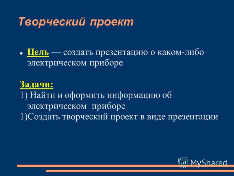 Творческий проект Цель создать презентацию о каком-либо электрическом приборе Задачи: 1) Найти и оформить информацию об электрическом приборе 1)Создать творческий проект в виде презентации