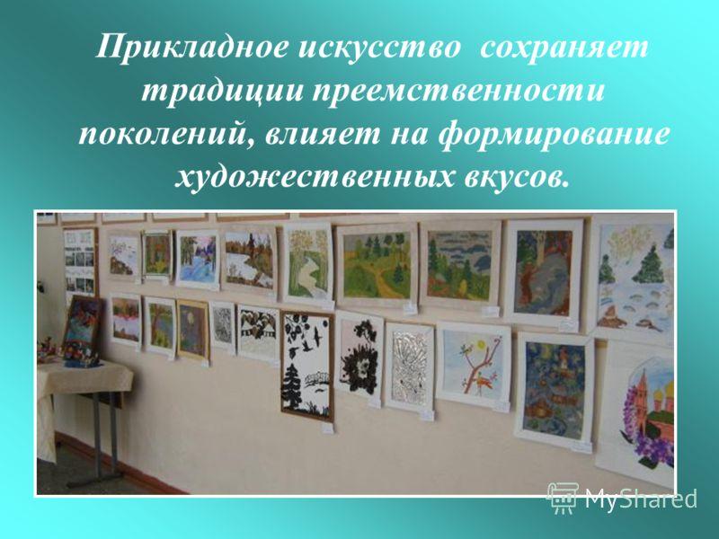 Прикладное искусство сохраняет традиции преемственности поколений, влияет на формирование художественных вкусов.