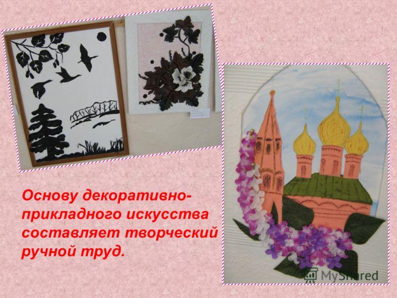 Основу декоративно- прикладного искусства составляет творческий ручной труд.